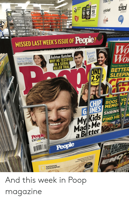 "News, Poop, and Walmart: Tra  WOHE  DATAL  25 GB Utimate  BIGB  EUNLIOMITEDUNLIMITED  OR LESS  total  25 $45 55  150  cricket  Undlimited ata  LE  wreless  TE  e9Dylhin t at  go  Realaotm iit une Ineal Sunenrante ar Walmart com  MISSED LAST WEEK'S ISSUE OF People?  DV NOW  Hiker in Hawaii  Lost for 17 Days  HOW I SURVIVED  Ashton Kutcher  WHY HE TESTIFIED  IN A SERIAL  KILLER TRIAL  Princess  Kate's  REGAL  MOMENT!  WO  News! Natural Rx  ONL  BETTER  2.9! SLEEPIN  CEL  THIS WEE  News! Putter a  CHIP  G INESIMEMORY 1  SHRINK BI  nd like th  ts! T an  Feel confident in s  My Kids  Made Me  a B tter  in y  ght  Alert! An actual check  FIND HIDDEN  Sa er  del  People  EXCLUSIVE  June 17, 2019  $2.99  People  23274""  KRIS JENNE  IN HOSPITAL  Explore the Renaissance World  Revisit Masterpieces  cammemorate His Mastery  NATIONAL  GEOGRAPHIC  NTIONAL  500  YEARS OF  ONA  GENIUS  FURLOUS  IFY  RCE BOWE S And this week in Poop magazine"