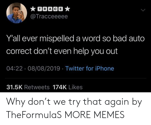 Why Don: TRACE  @Tracceeeee  Y'all ever mispelled a word so bad auto  correct don't even help you out  04:22 08/08/2019 Twitter for iPhone  31.5K Retweets 174K Likes Why don't we try that again by TheFormulaS MORE MEMES