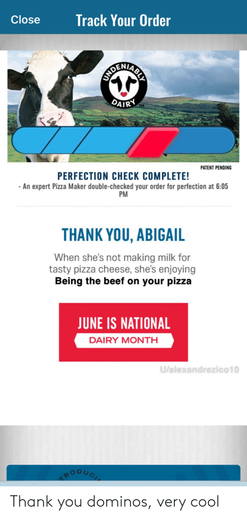 Beef, Pizza, and Thank You: Track Your Order  Close  BOTRANCAESE  DAIRY  TM  PATENT PENDING  PERFECTION CHECK COMPLETE!  -An expert Pizza Maker double-checked your order for perfection at 6:05  PM  THANK YOU, ABIGAIL  When she's not making milk for  tasty pizza cheese, she's enjoying  Being the beef on your pizza  JUNE IS NATIONAL  DAIRY MONTH  U/alexandrezico10 Thank you dominos, very cool