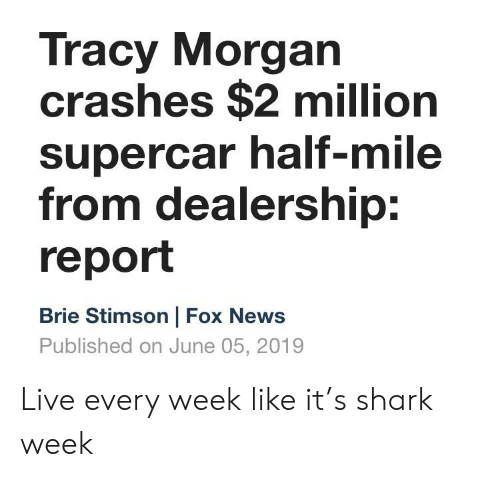 News, Tracy Morgan, and Shark: Tracy Morgan  crashes $2 million  supercar half-mile  from dealership:  report  Brie Stimson | Fox News  Published on June 05, 2019 Live every week like it's shark week