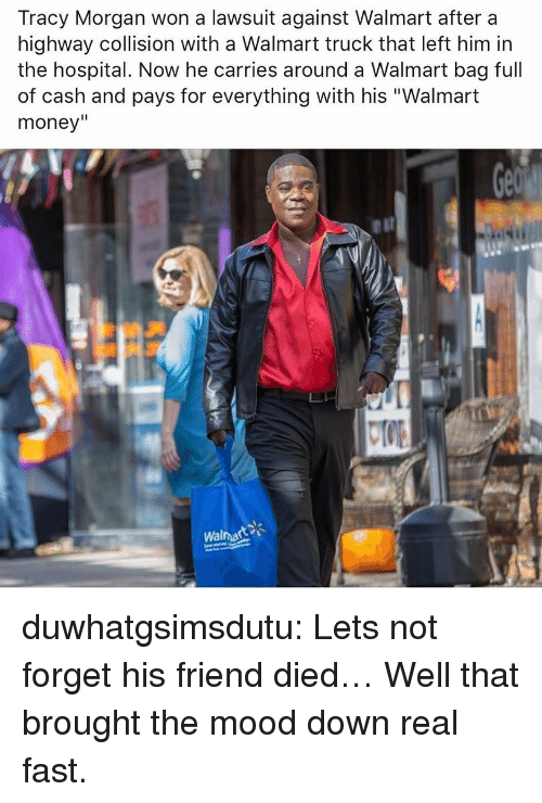 """Money, Mood, and Tracy Morgan: Tracy Morgan won a lawsuit against Walmart after a  highway collision with a Walmart truck that left him in  the hospital. Now he carries around a Walmart bag full  of cash and pays for everything with his """"Walmart  money""""  Walmart duwhatgsimsdutu:  Lets not forget his friend died…  Well that brought the mood down real fast."""