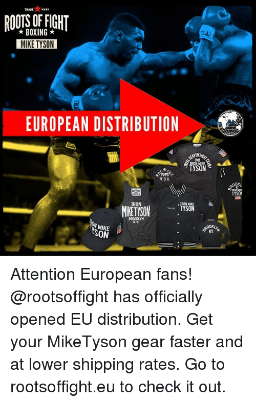 Attentation: TRADE MARK  BOXING  MIKE TYSON  EUROPEAN DISTRIBUTION  TYSON  W.B.A-  IRON  RON MIKE  TYSON  BROOKLYN  ON MIKE  NY  SON  TYSON Attention European fans! @rootsoffight has officially opened EU distribution. Get your MikeTyson gear faster and at lower shipping rates. Go to rootsoffight.eu to check it out.