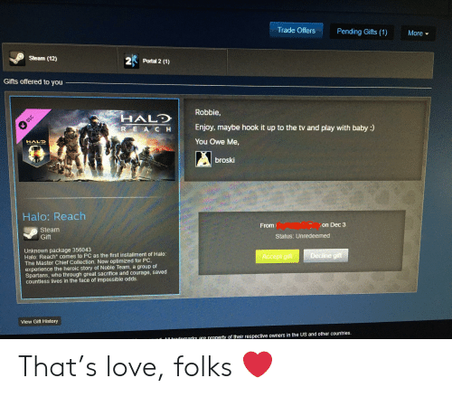 Halo, Love, and Steam: Trade Offers  Pending Gifts (1)  More  Steam (12)  2  Portal 2 (1)  Gifts offered to you  Robbie,  HALD  DLC  Enjoy, maybe hook it up to the tv and play with baby :)  R E A C H  HALD  You Owe Me,  broski  Halo: Reach  From  Steam  on Dec 3  Gift  Status: Unredeemed  Unknown package 356043  Halo: Reach comes to PC as the first installment of Halo:  The Master Chief Collection. Now optimized for PC,  experience the heroic story of Noble Team, a group of  Spartans, who through great sacrifice and courage, saved  countless lives in the face of impossible odds.  Accept gift  Decline gift  View Gift History  Ol trodomarks are property of their respective owners in the US and other countries. That's love, folks ❤️