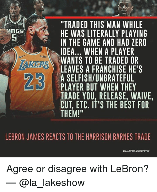 """LeBron James, The Game, and Zero: """"TRADED THIS MAN WHILE  HE WAS LITERALLY PLAYING  IN THE GAME AND HAD ZERO  IDEA... WHEN A PLAYER  WANTS TO BE TRADED OR  LEAVES A FRANCHISE HE'S  A SELFISH/UNGRATEFUL  PLAYER BUT WHEN THEY  TRADE YOU, RELEASE, WAIVE  CUT, ETC. IT'S THE BEST FOR  THEM!""""  5  wish  23  LEBRON JAMES REACTS TO THE HARRISON BARNES TRADE  CLUTCHPOTNTS Agree or disagree with LeBron? — @la_lakeshow"""