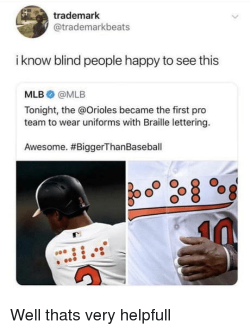 trademark: trademark  @trademarkbeats  i know blind people happy to see this  MLB @MLB  Tonight, the @Orioles became the first pro  team to wear uniforms with Braille lettering.  Awesome. Well thats very helpfull