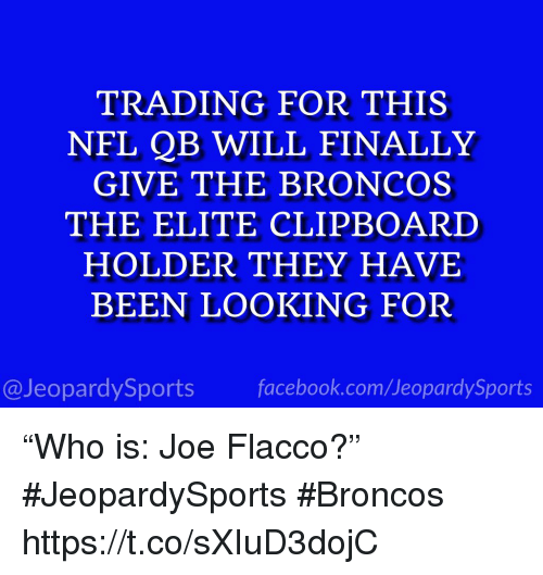 """Facebook, Sports, and Broncos: TRADING FOR THIS  NEL QB WILL FINALLY  GIVE THE BRONCOS  THE ELITE CLIPBOARD  HOLDER THEY HAVE  BEEN LOOKING FOR  @JeopardySports facebook.com/JeopardySports """"Who is: Joe Flacco?"""" #JeopardySports #Broncos https://t.co/sXIuD3dojC"""