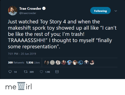 "Be Like, Toy Story, and Trash: Trae Crowder  Following  @traecrowder  Just watched Toy Story 4 and when the  makeshift spork toy showed up all like ""I can't  be like the rest of you; I'm trash!  TRAAAASSSHH!"" 
