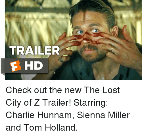 חג׎: TRAILER  E HD  AH Check out the new The Lost City of Z Trailer!  Starring: Charlie Hunnam, Sienna Miller and Tom Holland.