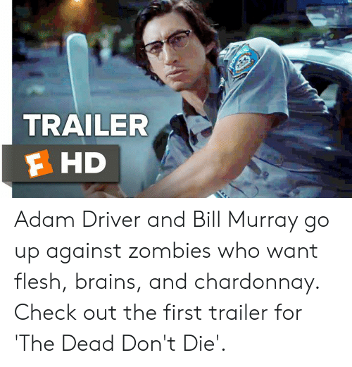 Adam Driver, Brains, and Memes: TRAILER  F HD Adam Driver and Bill Murray go up against zombies who want flesh, brains, and chardonnay. Check out the first trailer for 'The Dead Don't Die'.