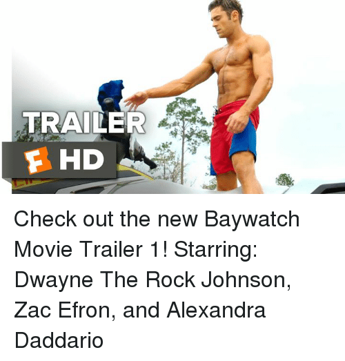 alexandra daddario: TRAILER  F HD Check out the new Baywatch Movie Trailer 1!  Starring: Dwayne The Rock Johnson, Zac Efron, and Alexandra Daddario