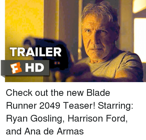Blade Runner 2049: TRAILER  F HD Check out the new Blade Runner 2049 Teaser!  Starring: Ryan Gosling, Harrison Ford, and Ana de Armas