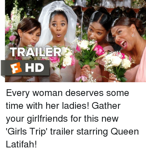 Queen Latifah: TRAILER  F HD Every woman deserves some time with her ladies! Gather your girlfriends for this new 'Girls Trip' trailer starring Queen Latifah!