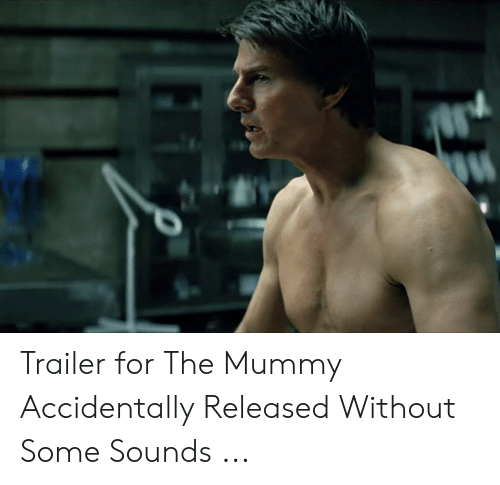 The Mummy Meme: Trailer for The Mummy Accidentally Released Without Some Sounds ...
