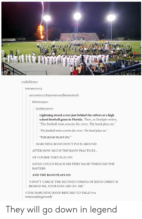 """yield: trailofdesire  torranceeer3  carryonto221bmywaywardhomestuck  kittenesque  inothernewS:  Lightning struck a tree just behind the rafters at a high  school football game in Florida. Then, as Deadspin writes,  """"The football team scurries for cover. The band plays on  The football team scurries for cover. The band plays on.""""  THE BAND PLAYS ON.""""  MARCHING BAND DON'T FUCK AROUND  AFTER HOW MUCH THE BAND PRACTICES  OF COURSE THEY PLAY ON  SATAN COULD REACH HIS FIERY HAND THROUGH THE  RAFTERS  AND THE BAND PLAYS ON  """"I DON'T CARE IF THE SECOND COMING OF JESUS CHRIST IS  BEHIND ME, YOUR EYES ARE ON. ME.  #THE MARCHING BAND REFUSED TO YIELD (via  notyourplayground) They will go down in legend"""