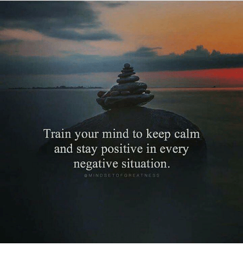 keep calm and: Train your mind to keep calm  and stay positive in every  negative situation.  GMINDSETOFGREATNESS