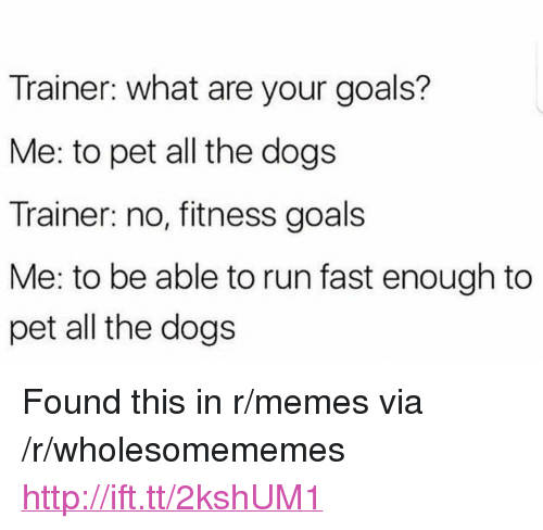 """Dogs, Goals, and Memes: Trainer: what are your goals?  Me: to pet all the dogs  Trainer: no, fitness goals  Me: to be able to run fast enough to  pet all the dogs <p>Found this in r/memes via /r/wholesomememes <a href=""""http://ift.tt/2kshUM1"""">http://ift.tt/2kshUM1</a></p>"""