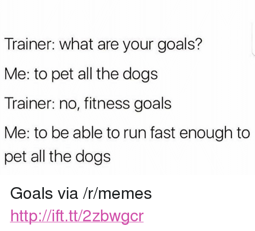 """Dogs, Goals, and Memes: Trainer: what are your goals?  Me: to pet all the dogs  Trainer: no, fitness goals  Me: to be able to run fast enough to  pet all the dogs <p>Goals via /r/memes <a href=""""http://ift.tt/2zbwgcr"""">http://ift.tt/2zbwgcr</a></p>"""