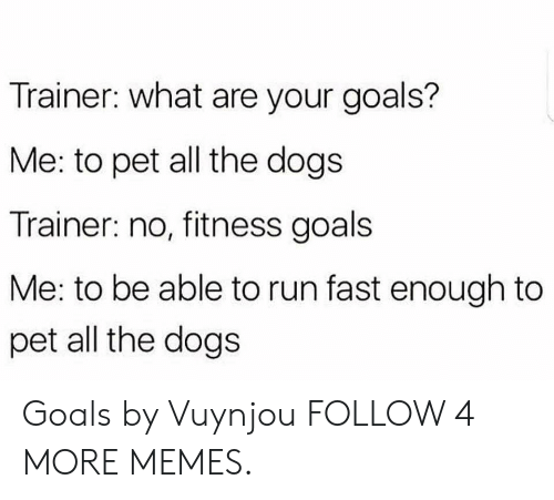 Dank, Dogs, and Goals: Trainer: what are your goals?  Me: to pet all the dogs  Trainer: no, fitness goals  Me: to be able to run fast enough to  pet all the dogs Goals by Vuynjou FOLLOW 4 MORE MEMES.