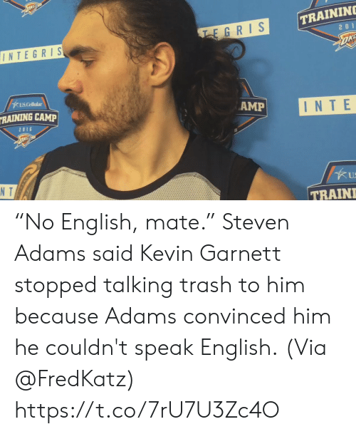 "raining: TRAININ  EGRIS  2 0 1  INTEGRIS  US Cellular  RAINING CAMP  AMP  INTE  2016  N T  US  TRAIN ""No English, mate.""   Steven Adams said Kevin Garnett stopped talking trash to him because Adams convinced him he couldn't speak English.  (Via @FredKatz)    https://t.co/7rU7U3Zc4O"