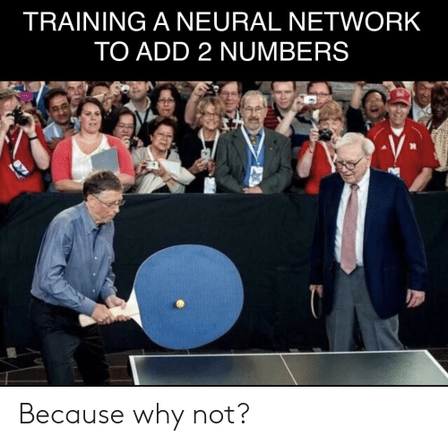 Add, Network, and Neural Network: TRAINING A NEURAL NETWORK  TO ADD 2 NUMBERS Because why not?
