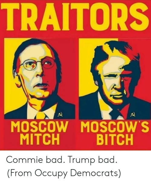 Occupy Democrats: TRAITORS  MOSCOW MOSCOW'S  MITCH  BITCH Commie bad. Trump bad. (From Occupy Democrats)
