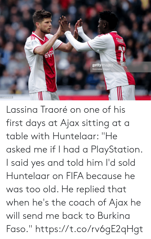 "He Will: TRANE  gettyimages  Soccrates Images  1143363600 Lassina Traoré on one of his first days at Ajax sitting at a table with Huntelaar: ""He asked me if I had a PlayStation. I said yes and told him I'd sold Huntelaar on FIFA because he was too old. He replied that when he's the coach of Ajax he will send me back to Burkina Faso."" https://t.co/rv6gE2qHgt"