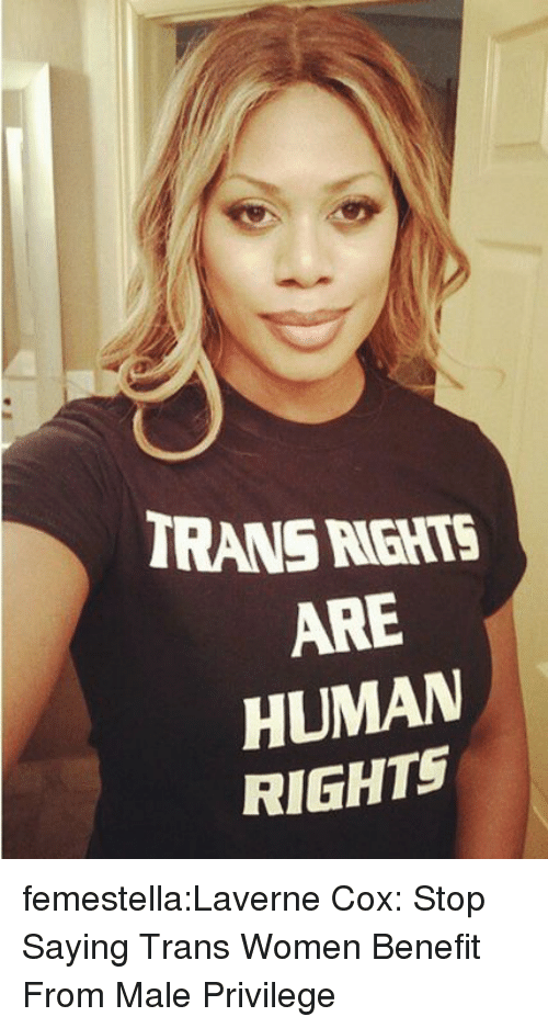 benefit: TRANS RGHTS  ARE  HUMAN  RIGHTS femestella:Laverne Cox: Stop Saying Trans Women Benefit From Male Privilege