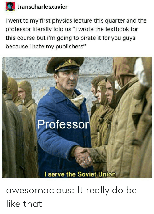 "Physics: transcharlesxavier  i went to my first physics lecture this quarter and the  professor literally told us ""i wrote the textbook for  this course but i'm going to pirate it for you guys  because i hate my publishers""  Professor  I serve the Soviet Union awesomacious:  It really do be like that"