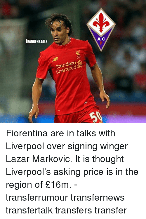 Memes, Liverpool F.C., and Thought: TRANSFER.TALK  A C  LFC  Standard  Chartered Fiorentina are in talks with Liverpool over signing winger Lazar Markovic. It is thought Liverpool's asking price is in the region of £16m. - transferrumour transfernews transfertalk transfers transfer
