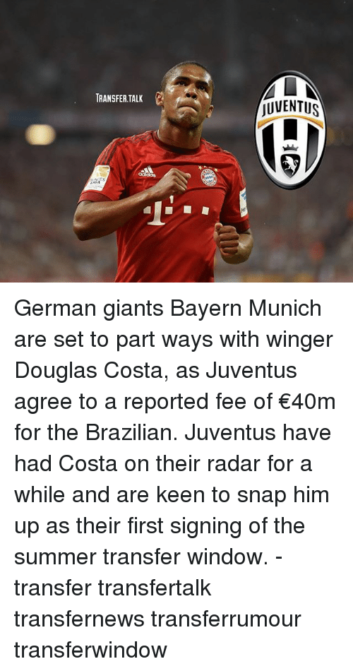 Memes, Summer, and Giants: TRANSFER TALK  AL  JUVENTUS German giants Bayern Munich are set to part ways with winger Douglas Costa, as Juventus agree to a reported fee of €40m for the Brazilian. Juventus have had Costa on their radar for a while and are keen to snap him up as their first signing of the summer transfer window. - transfer transfertalk transfernews transferrumour transferwindow