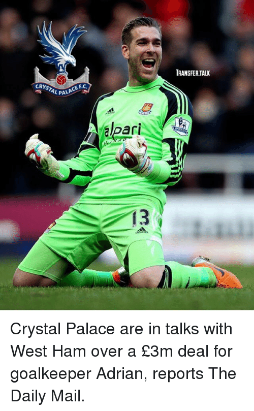 pala: TRANSFER.TALK  CRYSTAL PA  L PALA  CE F.C.  PALACE FC  ari  13 Crystal Palace are in talks with West Ham over a £3m deal for goalkeeper Adrian, reports The Daily Mail.