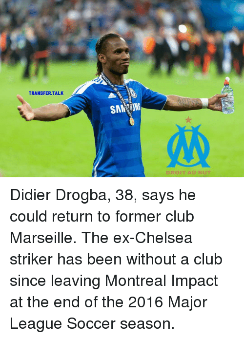 Didier Drogba: TRANSFER TALK  DROIT AU BUT Didier Drogba, 38, says he could return to former club Marseille. The ex-Chelsea striker has been without a club since leaving Montreal Impact at the end of the 2016 Major League Soccer season.