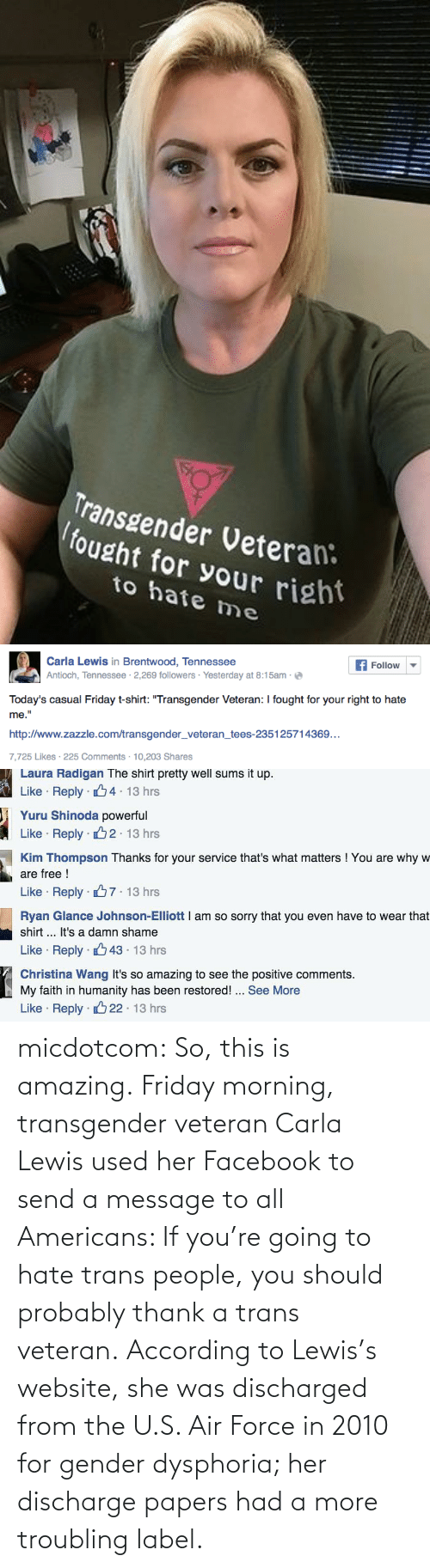 "Facebook, Friday, and Sorry: Transgender Veteran:  fought for your right  to hate me   Carla Lewis in Brentwood, Tennessee  Antioch, Tennessee · 2,269 followers · Yesterday at 8:15am -  Follow  Today's casual Friday t-shirt: ""Transgender Veteran: I fought for your right to hate  me.""  http://www.zazzle.com/transgender_veteran_tees-235125714369...  7,725 Likes · 225 Comments · 10,203 Shares   Laura Radigan The shirt pretty well sums it up.  Like · Reply · 4 13 hrs  Yuru Shinoda powerful  Like · Reply · B2  13 hrs  Kim Thompson Thanks for your service that's what matters ! You are why w  are free !  Like · Reply · 67. 13 hrs  Ryan Glance Johnson-Elliott I am so sorry that you even have to wear that  shirt ... It's a damn shame  Like · Reply · 43 · 13 hrs  Christina Wang It's so amazing to see the positive comments.  My faith in humanity has been restored! .. See More  22 · 13 hrs  Like · Reply · micdotcom:  So, this is amazing. Friday morning, transgender veteran Carla Lewis used her Facebook to send a message to all Americans: If you're going to hate trans people, you should probably thank a trans veteran. According to Lewis's website, she was discharged from the U.S. Air Force in 2010 for gender dysphoria; her discharge papers had a more troubling label."