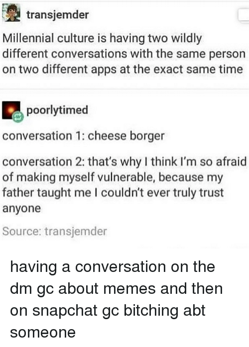Bitching: transjemder  Millennial culture is having two wildly  different conversations with the same person  on two different apps at the exact same time  poorlytimed  conversation 1: cheese borger  conversation 2: that's why I think I'm so afraid  of making myself vulnerable, because my  father taught me I couldn't ever truly trust  anyone  Source: transjemder having a conversation on the dm gc about memes and then on snapchat gc bitching abt someone