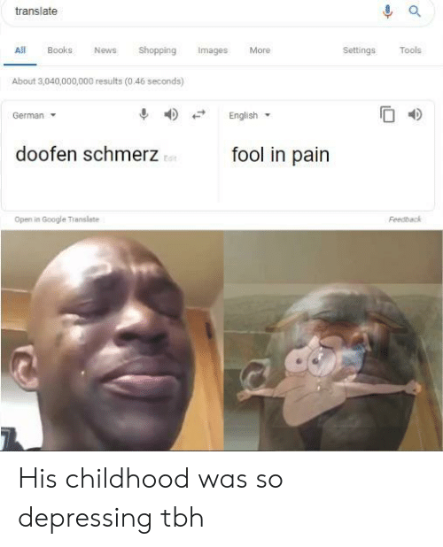 Books, Google, and News: translate  All Books News Shopping Images More  Settings Tools  About 3,040,000,000 results (0.46 seconds)  4)  English.  German  fool in pain  doofen schmerz  Edit  Open in Google Translate  Feedback His childhood was so depressing tbh