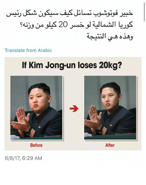 Kim Jong-Un, Memes, and Translate: Translate from Arabic  If Kim Jong-un loses 20kg?  Before  After  6/8/17, 6:29 AM طلع يجي منه لحمه ابليس