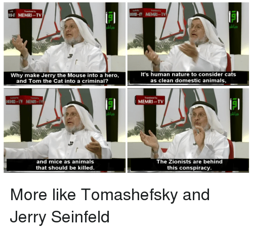 Jerry The Mouse: Translated b  MEMRI TV  It's human nature to consider cats  as clean domestic animals  Why make Jerry the Mouse into a hero,  and Tom the Cat into a criminal?  Translated by  Mali-N  MEMRI  MEMRI TV  and mice as animals  that should be killed.  The Zionists are behind  this conspiracy