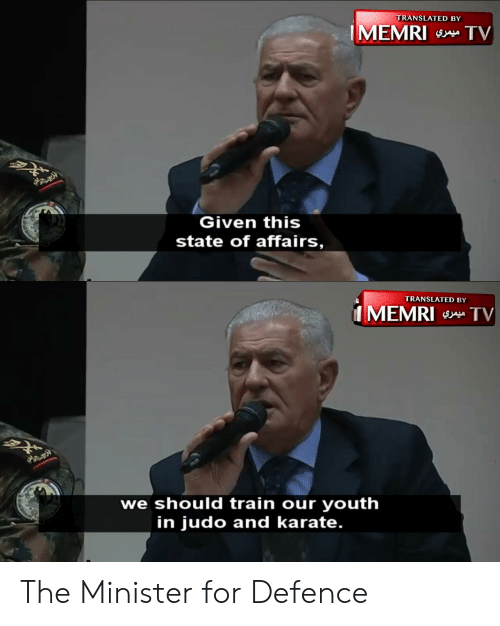 Train, Youth, and Karate: TRANSLATED BY  IMEMRI a TV  Given this  state of affairs,  TRANSLATED BY  MEMRI TV  we should train our youth  in judo and karate. The Minister for Defence