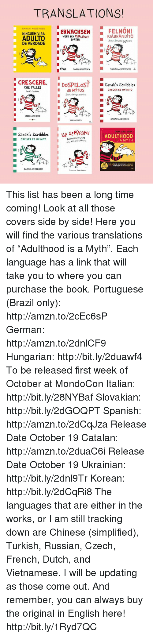 """catalan: TRANSLATIONS!  SARAH ANDERSEN  I ERWACHSEN  FELNONI  NINGUEM VIRA  ADULTO  KIABRANDITO  SPATER  DE VERDADE  SARAH ANDERSEN A  riva  SARAH ANDERSE  CRESCERE  CHE PALLE  DOSPELOST  Sarah's Scribbles  cRECERES UN MITO  JE MYTUS  Seek's  SARAH ANDERSEN  SARAH ANDERSEN  Sarah's Seribbles  i uE GE  ADULTHOOD  CREIxER ES UN MITE  IS A MYTH  SARAH ANDERSEN This list has been a long time coming! Look at all those covers side by side! Here you will find the various translations of """"Adulthood is a Myth"""". Each language has a link that will take you to where you can purchase the book.  Portuguese (Brazil only): http://amzn.to/2cEc6sP  German: http://amzn.to/2dnlCF9  Hungarian: http://bit.ly/2duawf4 To be released first week of October at MondoCon  Italian: http://bit.ly/28NYBaf  Slovakian: http://bit.ly/2dGOQPT  Spanish: http://amzn.to/2dCqJza Release Date October 19  Catalan: http://amzn.to/2duaC6i Release Date October 19  Ukrainian: http://bit.ly/2dnl9Tr  Korean: http://bit.ly/2dCqRi8  The languages that are either in the works, or I am still tracking down are Chinese (simplified), Turkish, Russian, Czech, French, Dutch, and Vietnamese. I will be updating as those come out. And remember, you can always buy the original in English here! http://bit.ly/1Ryd7QC"""