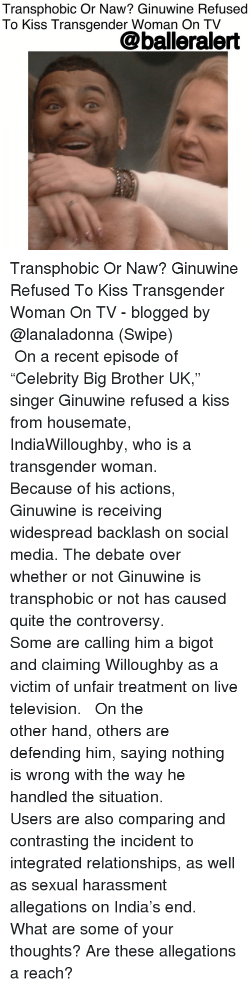 """Or Naw: Transphobic Or Naw? Ginuwine Refused  To Kiss Transgender Woman On TV  @balleralert Transphobic Or Naw? Ginuwine Refused To Kiss Transgender Woman On TV - blogged by @lanaladonna (Swipe) ⠀⠀⠀⠀⠀⠀⠀ ⠀⠀⠀⠀⠀⠀⠀ On a recent episode of """"Celebrity Big Brother UK,"""" singer Ginuwine refused a kiss from housemate, IndiaWilloughby, who is a transgender woman. ⠀⠀⠀⠀⠀⠀⠀ ⠀⠀⠀⠀⠀⠀⠀ Because of his actions, Ginuwine is receiving widespread backlash on social media. The debate over whether or not Ginuwine is transphobic or not has caused quite the controversy. ⠀⠀⠀⠀⠀⠀⠀ ⠀⠀⠀⠀⠀⠀⠀ Some are calling him a bigot and claiming Willoughby as a victim of unfair treatment on live television. ⠀⠀⠀⠀⠀⠀⠀ ⠀⠀⠀⠀⠀⠀⠀ On the other hand, others are defending him, saying nothing is wrong with the way he handled the situation. ⠀⠀⠀⠀⠀⠀⠀ ⠀⠀⠀⠀⠀⠀⠀ Users are also comparing and contrasting the incident to integrated relationships, as well as sexual harassment allegations on India's end. ⠀⠀⠀⠀⠀⠀⠀ What are some of your thoughts? Are these allegations a reach?"""