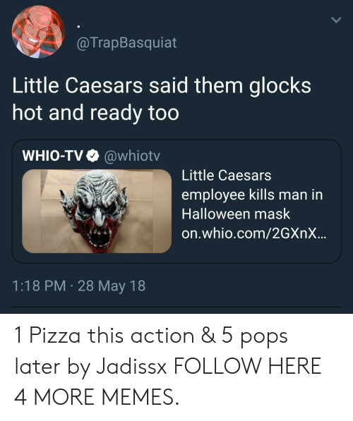 glocks: @TrapBasquiat  Little Caesars said them glocks  hot and ready too  WHIO-TV  @whiotv  Little Caesars  employee kills man in  Halloween mask  on.whio.com/2GXNX..  1:18 PM 28 May 18 1 Pizza this action & 5 pops later by Jadissx FOLLOW HERE 4 MORE MEMES.