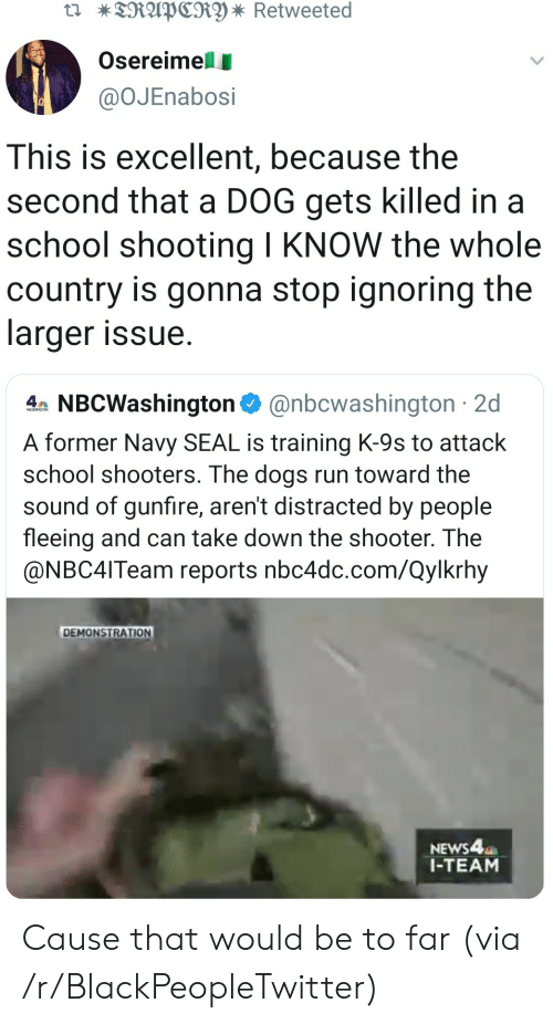 school shooting: TRAPCRY * Retweeted  Osereimell  @OJEnabosi  This is excellent, because the  second that a DOG gets killed in a  school shooting I KNOW the whole  country is gonna stop ignoring the  larger issue  4 NBCWashington@nbcwashington 2d  A former Navy SEAL is training K-9s to attack  school shooters. The dogs run toward the  sound of gunfire, aren't distracted by people  fleeing and can take down the shooter. The  @NBC4ITeam reports nbc4dc.com/Qylkrhy  DEMONSTRATION  NEWS4  1-TEAM Cause that would be to far (via /r/BlackPeopleTwitter)