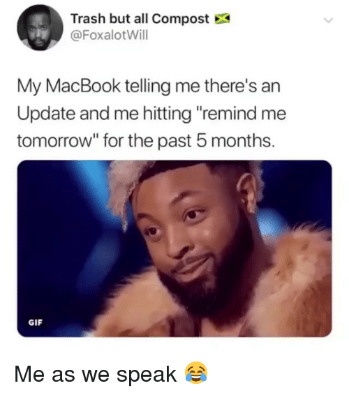 """Gif, Memes, and Trash: Trash but all Compost  @FoxalotWill  My MacBook telling me there's an  Update and me hitting """"remind me  tomorrow"""" for the past 5 months.  GIF Me as we speak 😂"""