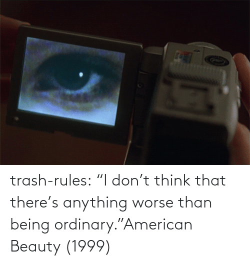 "beauty: trash-rules:     ""I don't think that there's anything worse than being ordinary.""American Beauty (1999)"