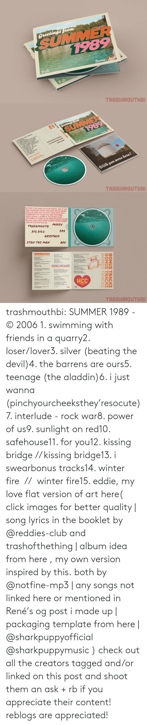 beating: trashmouthbi: SUMMER 1989 - © 2006 1. swimming with friends in a quarry2. loser/lover3. silver (beating the devil)4. the barrens are ours5. teenage (the aladdin)6. i just wanna (pinchyourcheeksthey'resocute)7. interlude - rock war8. power of us9. sunlight on red10. safehouse11. for you12. kissing bridge // kissing bridge13. i swearbonus tracks14. winter fire  //  winter fire15. eddie, my love flat version of art here( click images for better quality | song lyrics in the booklet by @reddies-club​ and trashofthething | album idea from here , my own version inspired by this. both by @notfine-mp3​ | any songs not linked here or mentioned in René's og post i made up | packaging template from here | @sharkpuppyofficial​ @sharkpuppymusic​ ) check out all the creators tagged and/or linked on this post and shoot them an ask + rb if you appreciate their content! reblogs are appreciated!