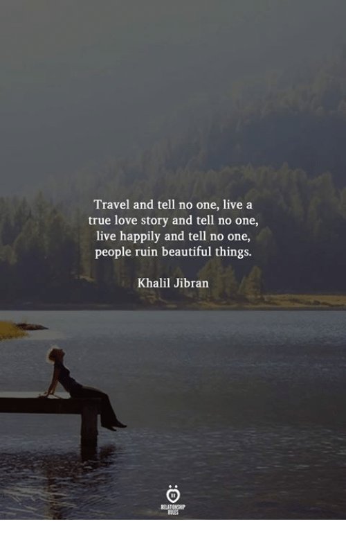 Beautiful, Love, and True: Travel and tell no one, live a  true love story and tell no one,  live happily and tell no one,  people ruin beautiful things.  Khalil Jibran  RELATIONGHP  ti ES