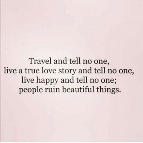 beautiful things: Travel and tell no one,  live a true love story and tell no one,  live happy and tell no one;  people ruin beautiful things.