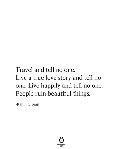 Happily: Travel and tell no one.  Live a true love story and tell no  one. Live happily and tell no one.  People ruin beautiful things.  -Kahlil Gibran  RELATIONSHIP  RULES