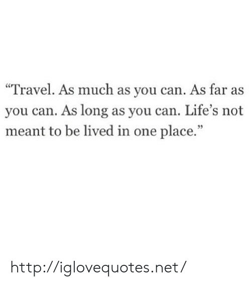 """Http, Travel, and Net: """"Travel. As much as you can. As far as  you can. As long as you can. Life's not  meant to be lived in one place.""""  95 http://iglovequotes.net/"""
