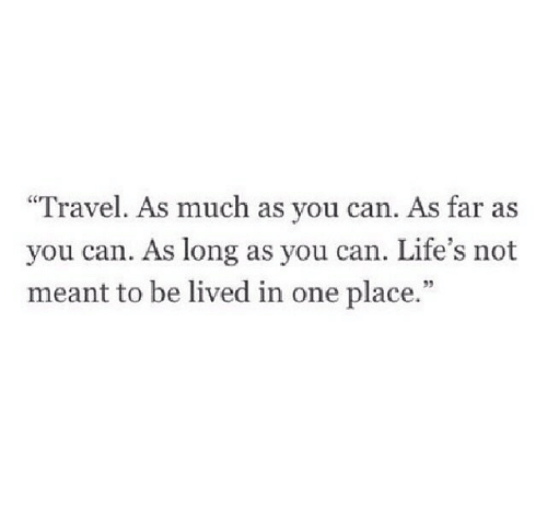 "Travel, Can, and One: ""Travel. As much as you can. As far as  you can. As long as you can. Life's not  meant to be lived in one place.""  95"